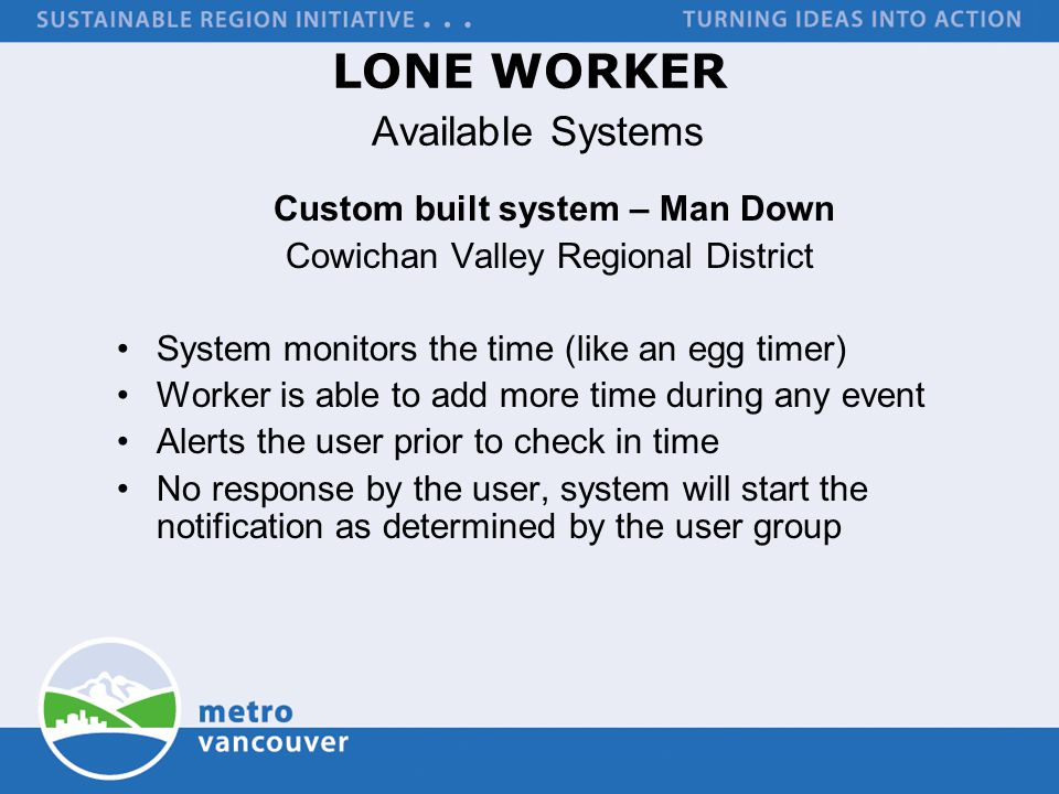 LONE WORKER Available Systems Custom built system – Man Down Cowichan Valley Regional District System monitors the time (like an egg timer) Worker is able to add more time during any event Alerts the user prior to check in time No response by the user, system will start the notification as determined by the user group