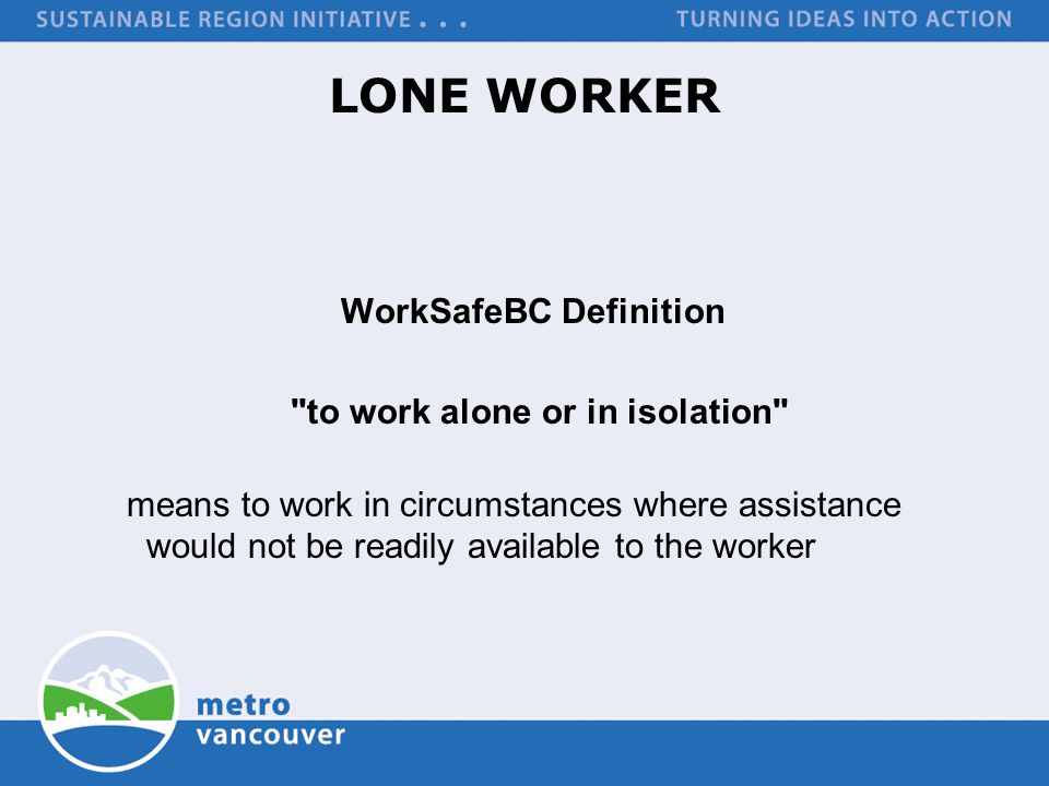 LONE WORKER WorkSafeBC Definition to work alone or in isolation means to work in circumstances where assistance would not be readily available to the worker