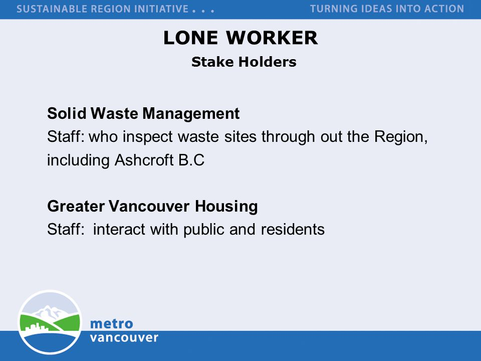 LONE WORKER Stake Holders Solid Waste Management Staff: who inspect waste sites through out the Region, including Ashcroft B.C Greater Vancouver Housing Staff: interact with public and residents