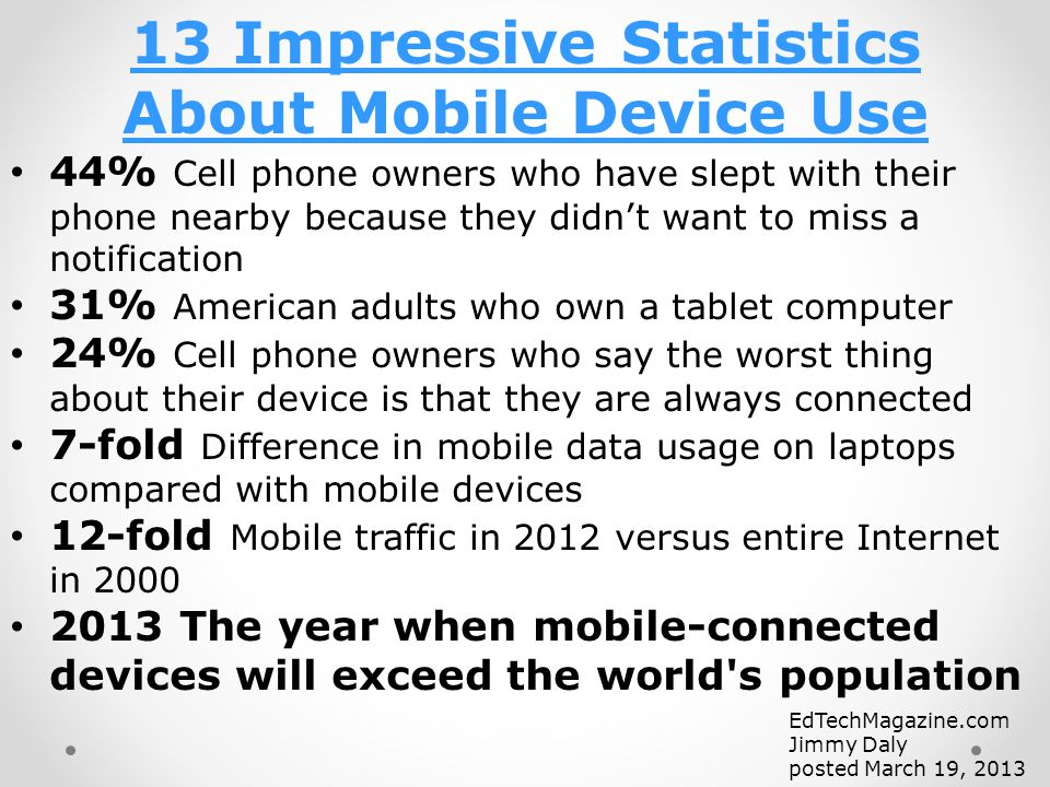 44% Cell phone owners who have slept with their phone nearby because they didn't want to miss a notification 31% American adults who own a tablet computer 24% Cell phone owners who say the worst thing about their device is that they are always connected 7-fold Difference in mobile data usage on laptops compared with mobile devices 12-fold Mobile traffic in 2012 versus entire Internet in 2000 2013 The year when mobile-connected devices will exceed the world s population 13 Impressive Statistics About Mobile Device Use EdTechMagazine.com Jimmy Daly posted March 19, 2013