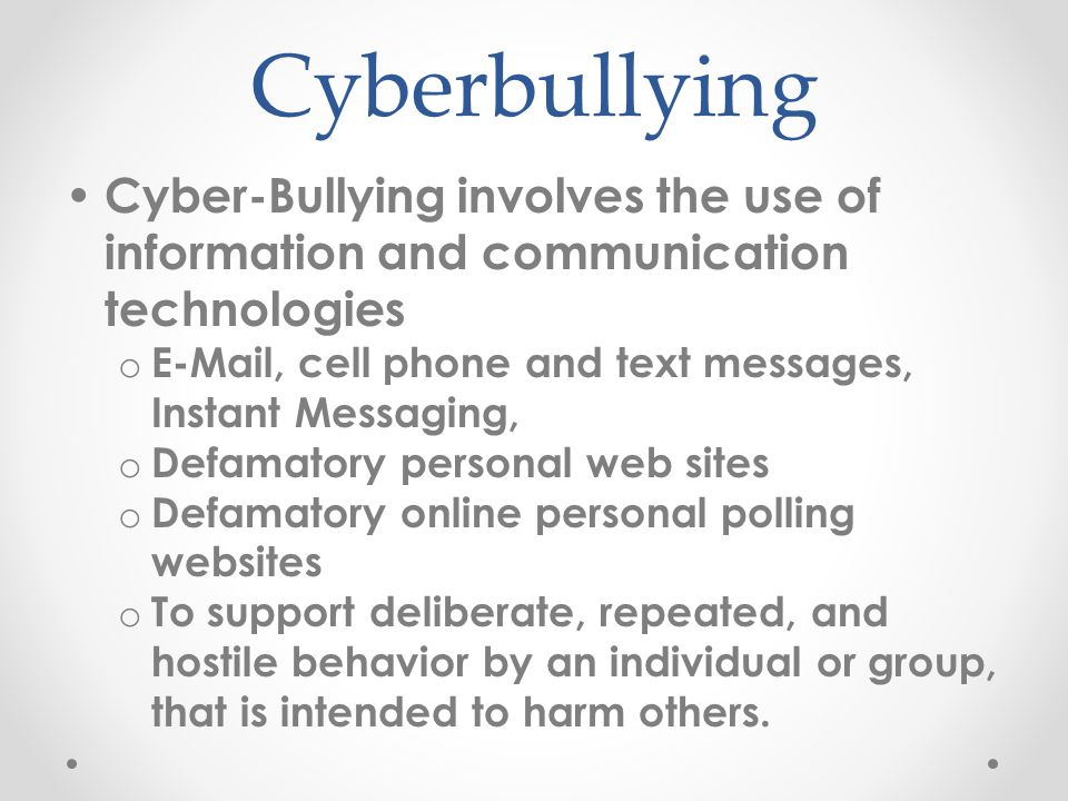 Cyber-Bullying involves the use of information and communication technologies o E-Mail, cell phone and text messages, Instant Messaging, o Defamatory personal web sites o Defamatory online personal polling websites o To support deliberate, repeated, and hostile behavior by an individual or group, that is intended to harm others.