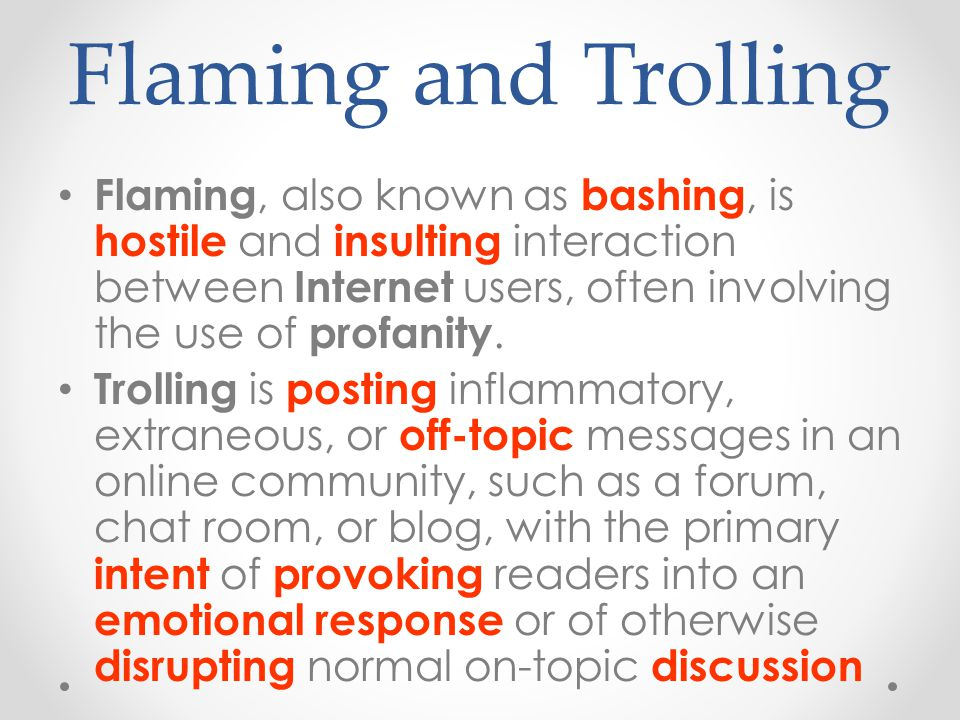 Flaming and Trolling Flaming, also known as bashing, is hostile and insulting interaction between Internet users, often involving the use of profanity.