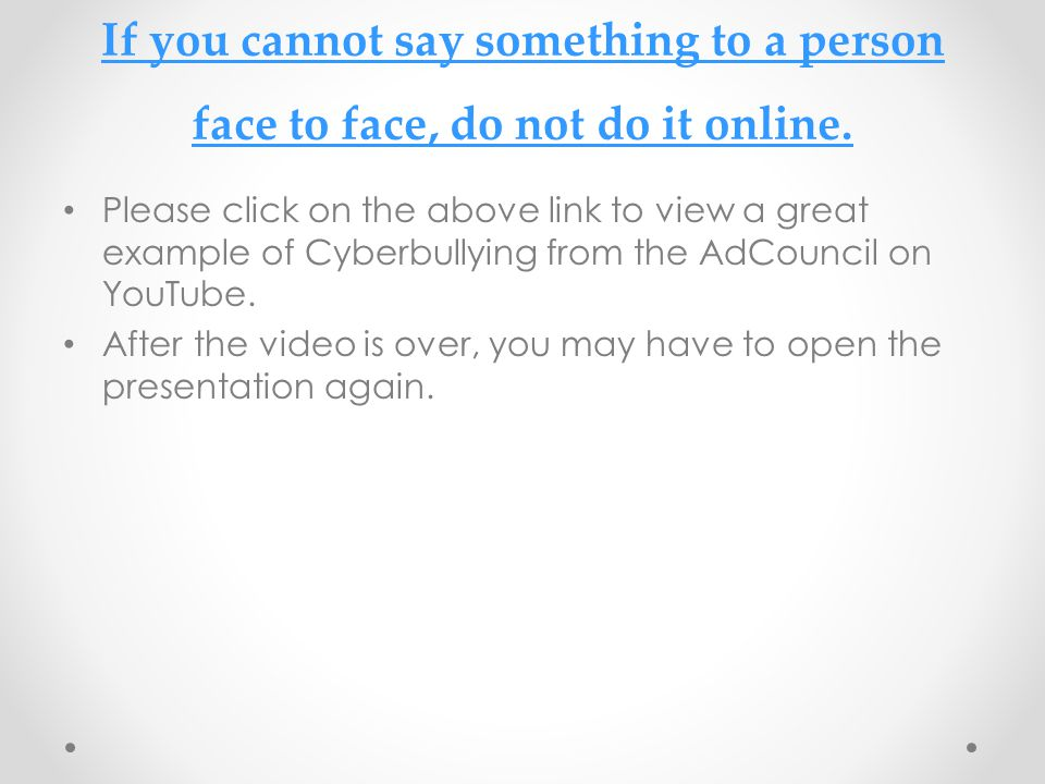 If you cannot say something to a person face to face, do not do it online.