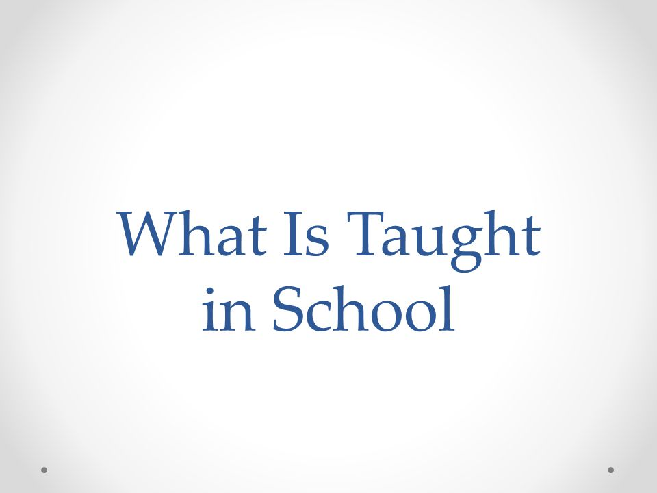 What Is Taught in School