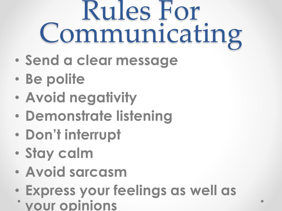 Rules For Communicating Send a clear message Be polite Avoid negativity Demonstrate listening Don't interrupt Stay calm Avoid sarcasm Express your feelings as well as your opinions