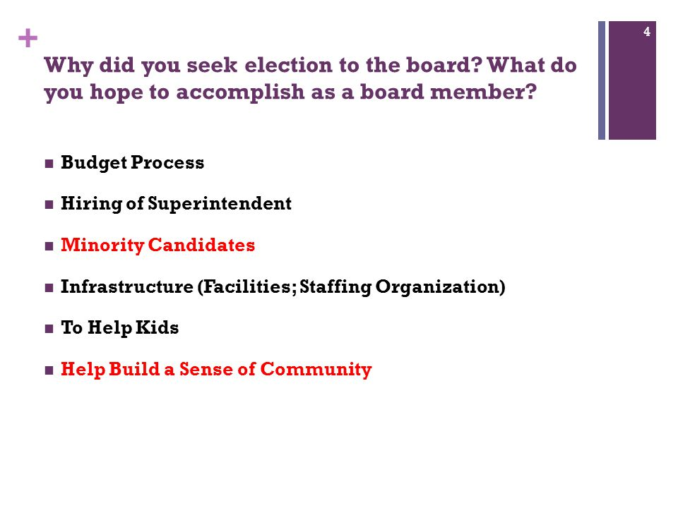+ Why did you seek election to the board? What do you hope to accomplish as a board member? Budget Process Hiring of Superintendent Minority Candidate