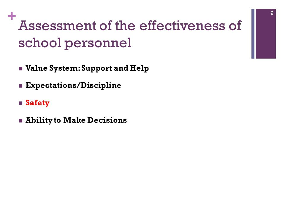 + Assessment of the effectiveness of school personnel Value System: Support and Help Expectations/Discipline Safety Ability to Make Decisions 6