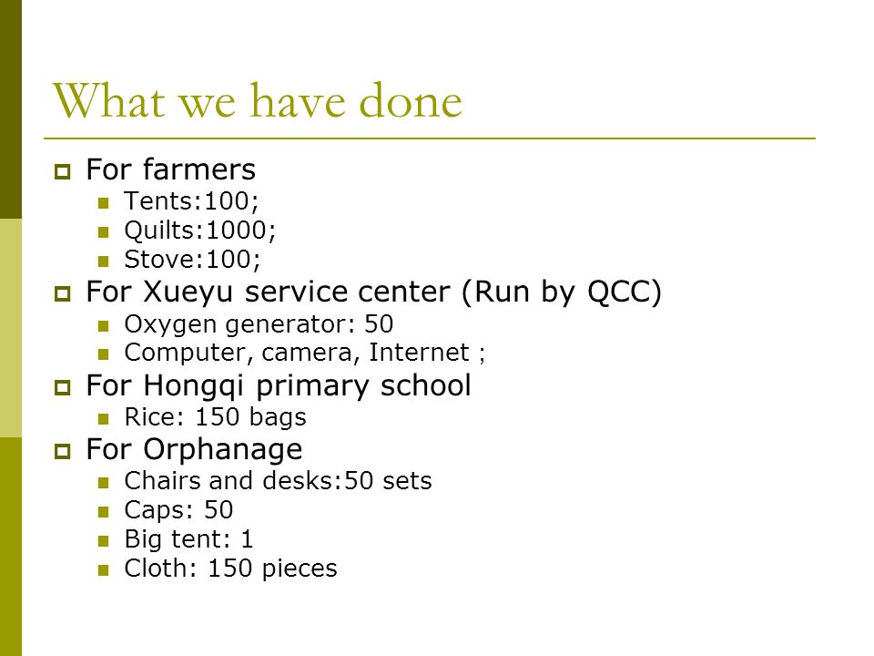 What we have done  For farmers Tents:100; Quilts:1000; Stove:100;  For Xueyu service center (Run by QCC) Oxygen generator: 50 Computer, camera, Internet ;  For Hongqi primary school Rice: 150 bags  For Orphanage Chairs and desks:50 sets Caps: 50 Big tent: 1 Cloth: 150 pieces