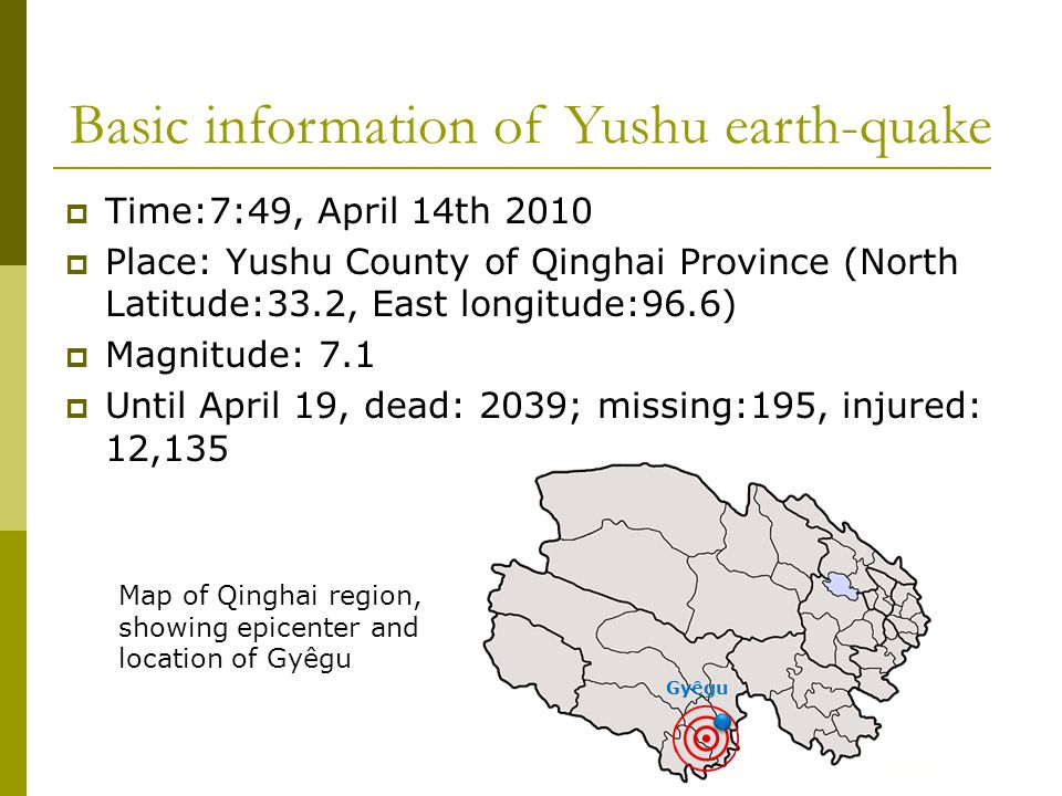 Basic information of Yushu earth-quake  Time:7:49, April 14th 2010  Place: Yushu County of Qinghai Province (North Latitude:33.2, East longitude:96.6)  Magnitude: 7.1  Until April 19, dead: 2039; missing:195, injured: 12,135 Map of Qinghai region, showing epicenter and location of Gyêgu Gyêgu