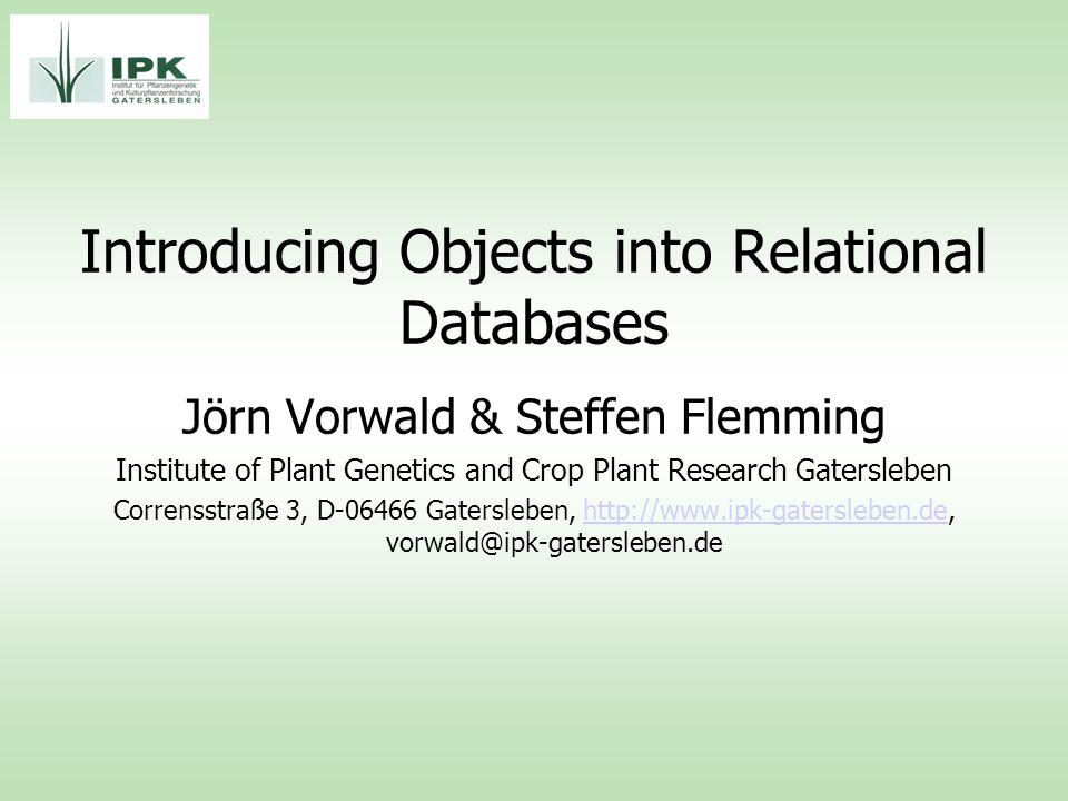 Introducing Objects into Relational Databases Jörn Vorwald & Steffen Flemming Institute of Plant Genetics and Crop Plant Research Gatersleben Corrensstraße 3, D-06466 Gatersleben, http://www.ipk-gatersleben.de, vorwald@ipk-gatersleben.dehttp://www.ipk-gatersleben.de