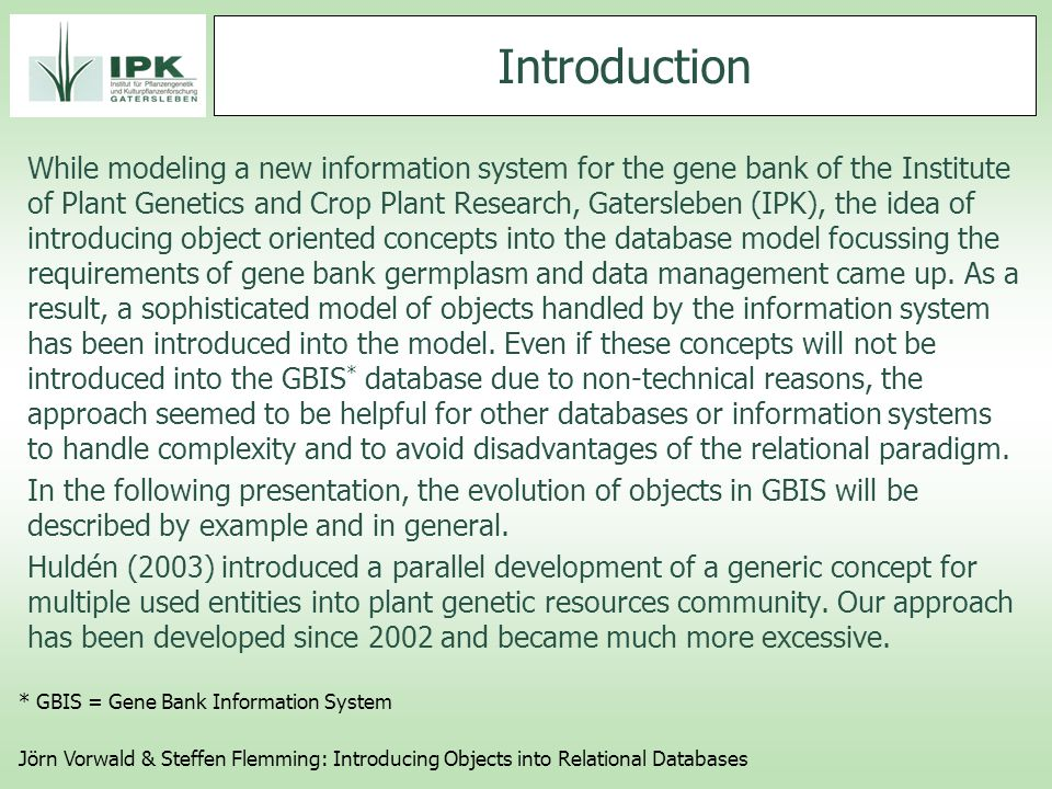 Introduction While modeling a new information system for the gene bank of the Institute of Plant Genetics and Crop Plant Research, Gatersleben (IPK), the idea of introducing object oriented concepts into the database model focussing the requirements of gene bank germplasm and data management came up.