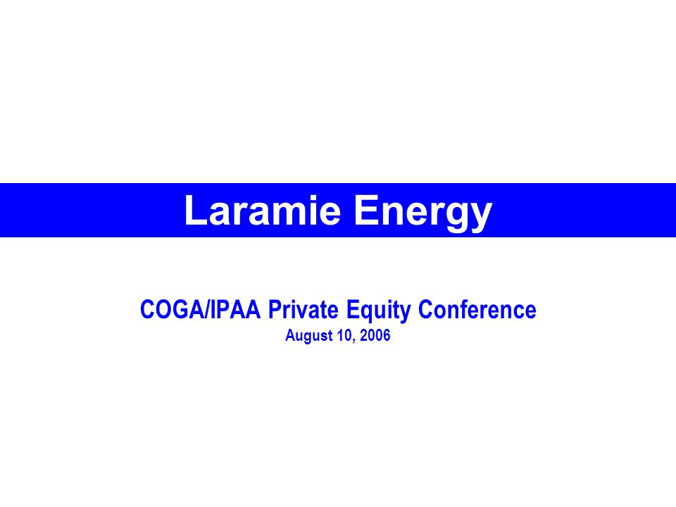 COGA/IPAA Private Equity Conference August 10, 2006 Laramie Energy