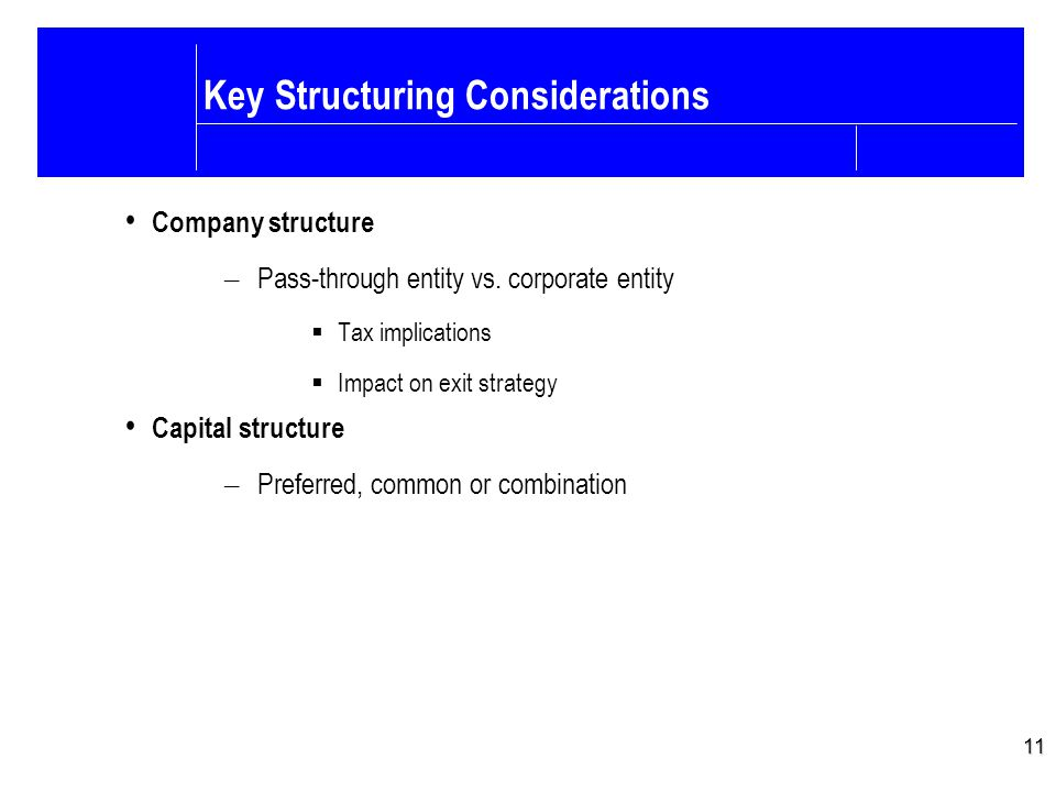 11 Key Structuring Considerations Company structure – Pass-through entity vs.
