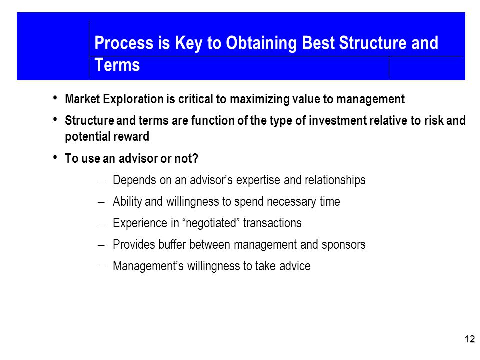 12 Process is Key to Obtaining Best Structure and Terms Market Exploration is critical to maximizing value to management Structure and terms are funct