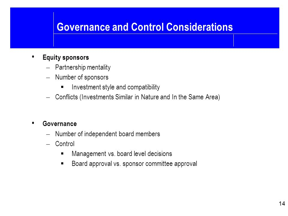 14 Governance and Control Considerations Equity sponsors – Partnership mentality – Number of sponsors  Investment style and compatibility – Conflicts (Investments Similar in Nature and In the Same Area) Governance – Number of independent board members – Control  Management vs.