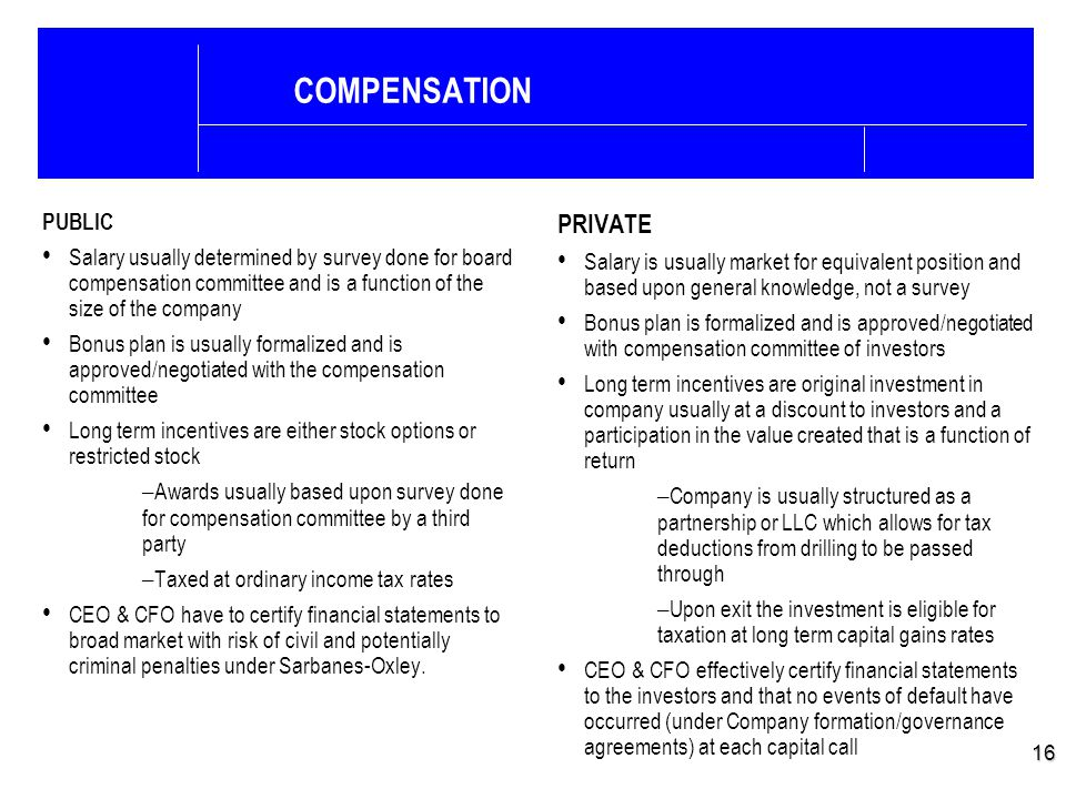 16 COMPENSATION PUBLIC Salary usually determined by survey done for board compensation committee and is a function of the size of the company Bonus pl