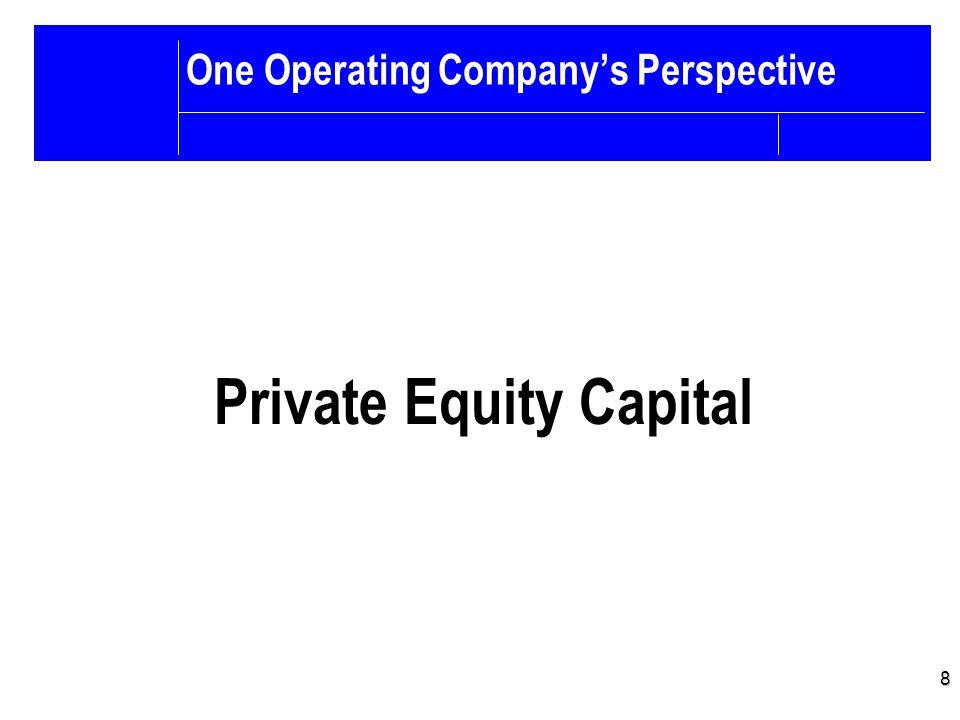 8 One Operating Company's Perspective Private Equity Capital
