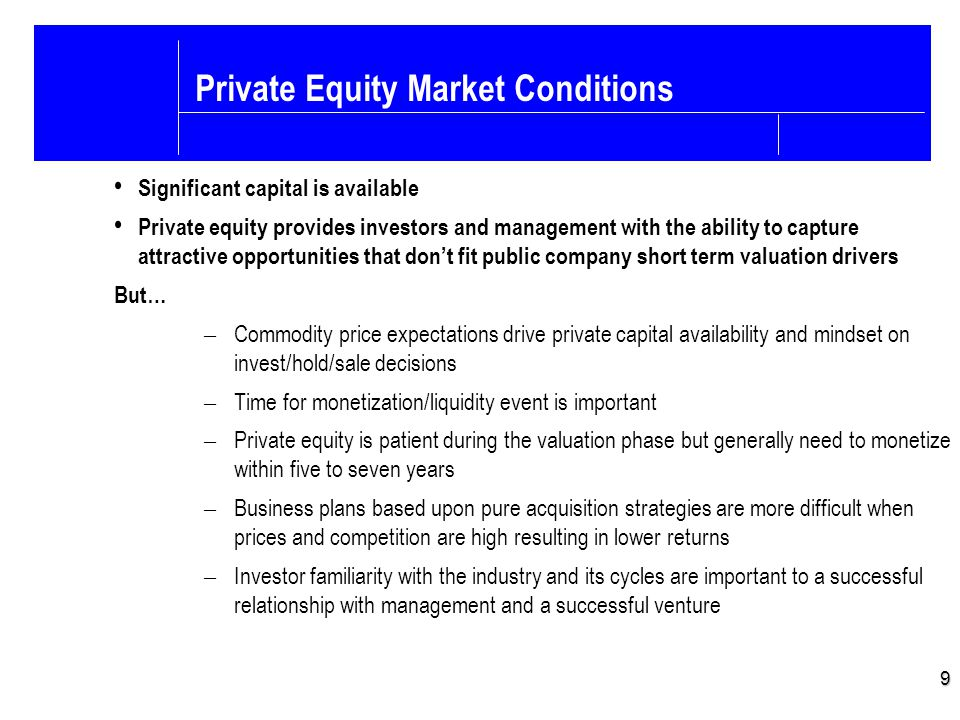 9 Private Equity Market Conditions Significant capital is available Private equity provides investors and management with the ability to capture attra