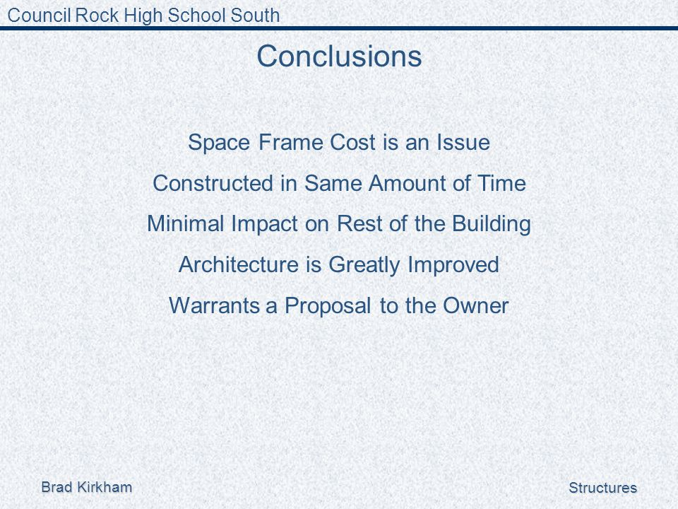 Council Rock High School South Brad Kirkham Structures Conclusions Space Frame Cost is an Issue Constructed in Same Amount of Time Minimal Impact on Rest of the Building Architecture is Greatly Improved Warrants a Proposal to the Owner