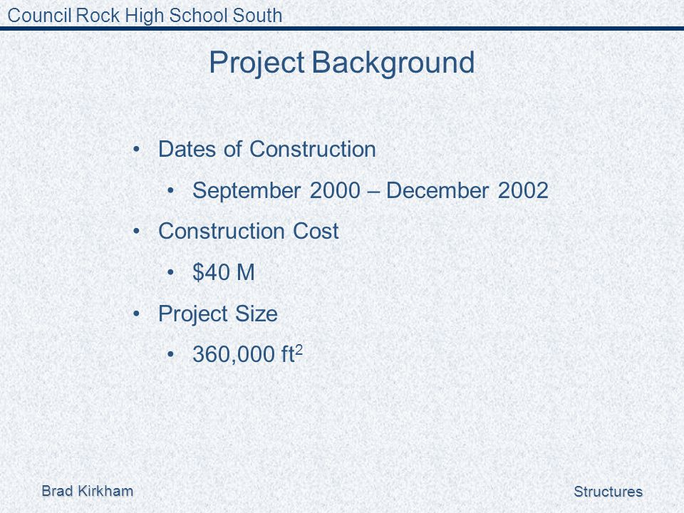 Council Rock High School South Brad Kirkham Structures Project Background Dates of Construction September 2000 – December 2002 Construction Cost $40 M Project Size 360,000 ft 2