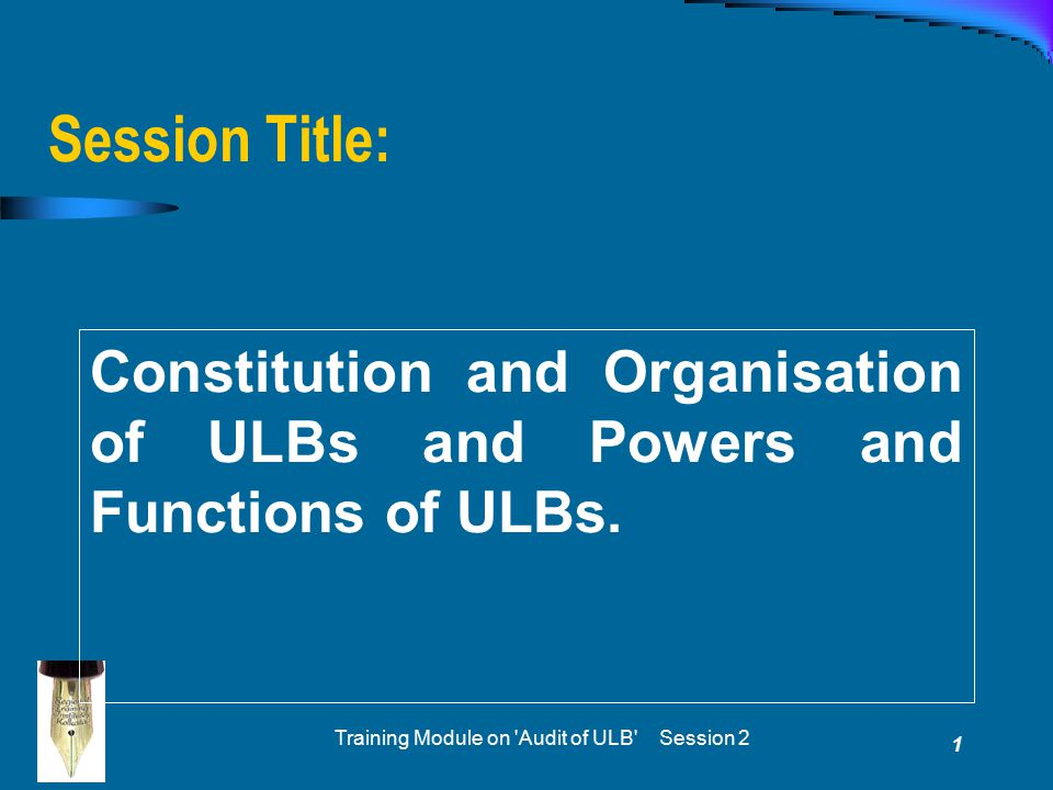 Training Module on 'Audit of ULB' Session 2 1 Session Title: Constitution and Organisation of ULBs and Powers and Functions of ULBs.