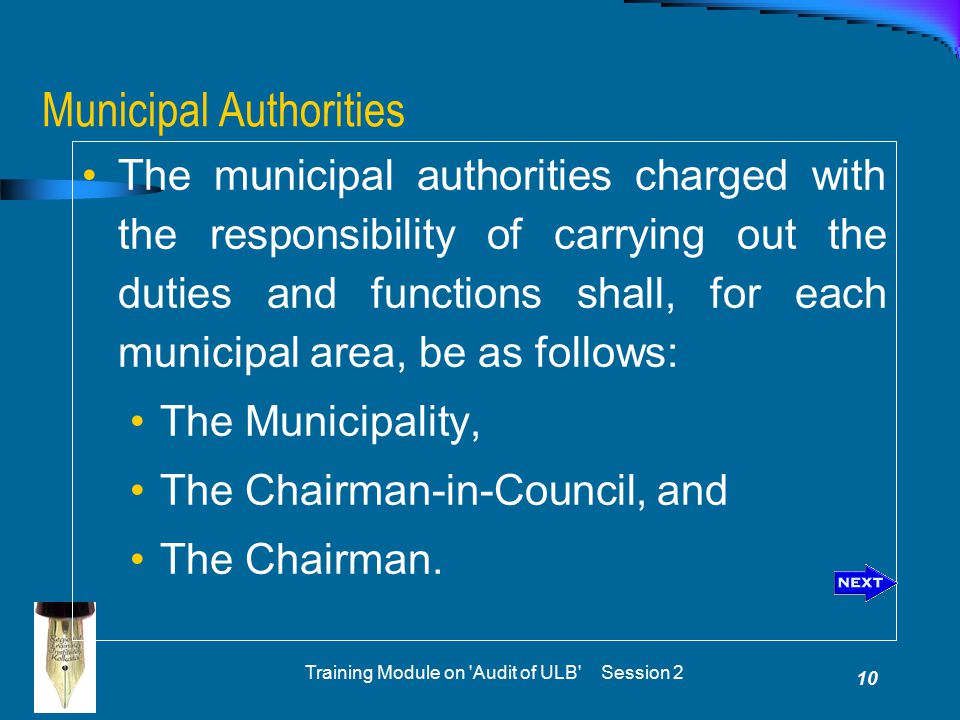 Training Module on Audit of ULB Session 2 10 Municipal Authorities The municipal authorities charged with the responsibility of carrying out the duties and functions shall, for each municipal area, be as follows: The Municipality, The Chairman-in-Council, and The Chairman.