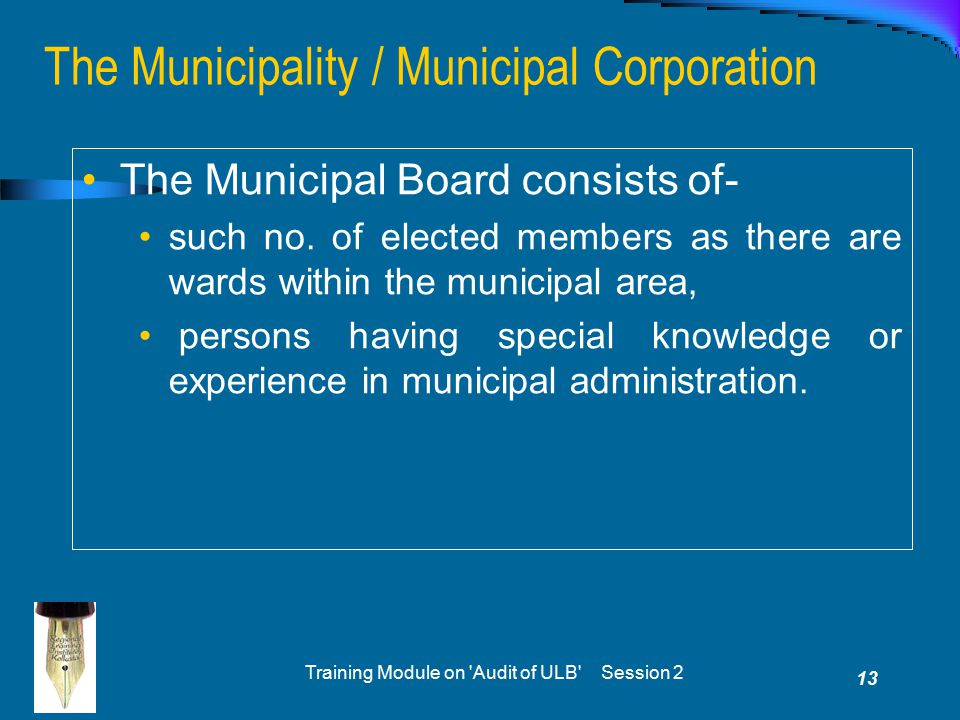 Training Module on 'Audit of ULB' Session 2 13 The Municipality / Municipal Corporation The Municipal Board consists of- such no. of elected members a