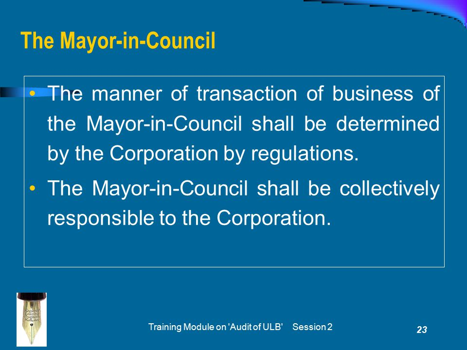 Training Module on Audit of ULB Session 2 23 The Mayor-in-Council The manner of transaction of business of the Mayor-in-Council shall be determined by the Corporation by regulations.