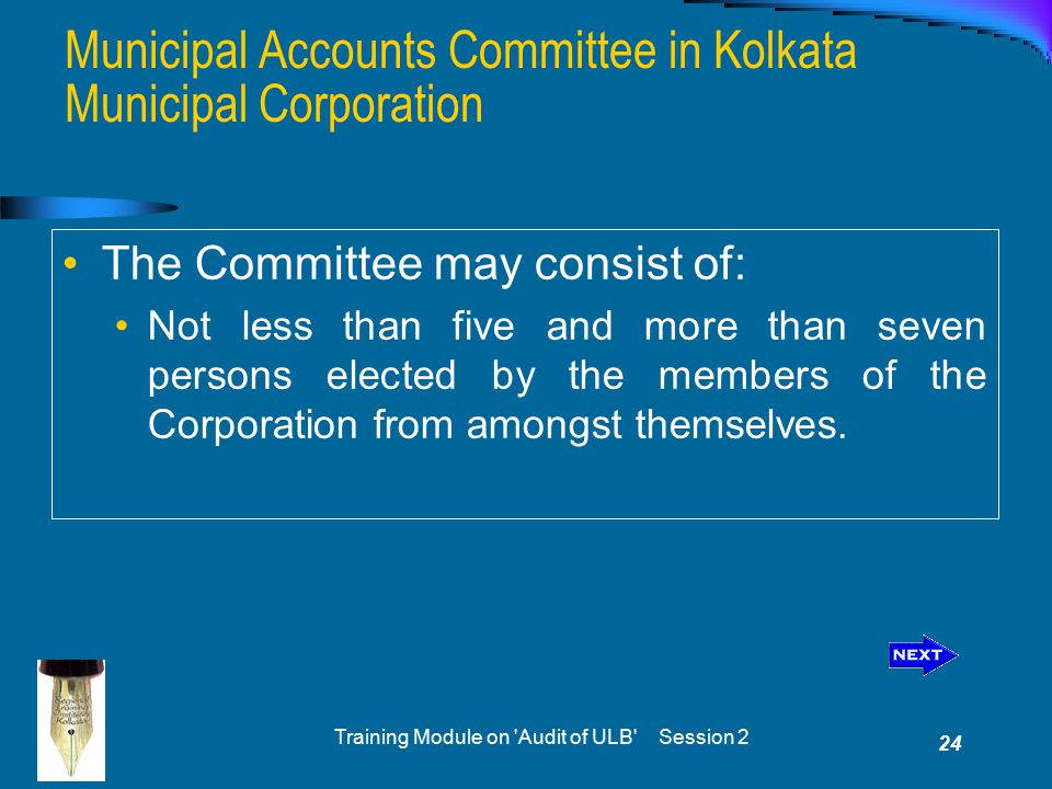 Training Module on Audit of ULB Session 2 24 Municipal Accounts Committee in Kolkata Municipal Corporation The Committee may consist of: Not less than five and more than seven persons elected by the members of the Corporation from amongst themselves.
