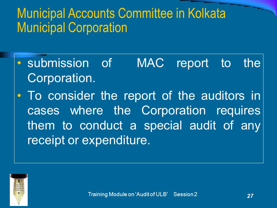 Training Module on 'Audit of ULB' Session 2 27 submission of MAC report to the Corporation. To consider the report of the auditors in cases where the