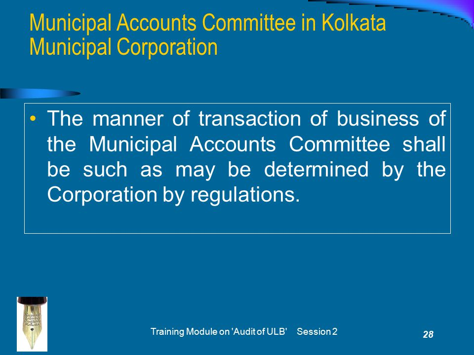 Training Module on Audit of ULB Session 2 28 The manner of transaction of business of the Municipal Accounts Committee shall be such as may be determined by the Corporation by regulations.