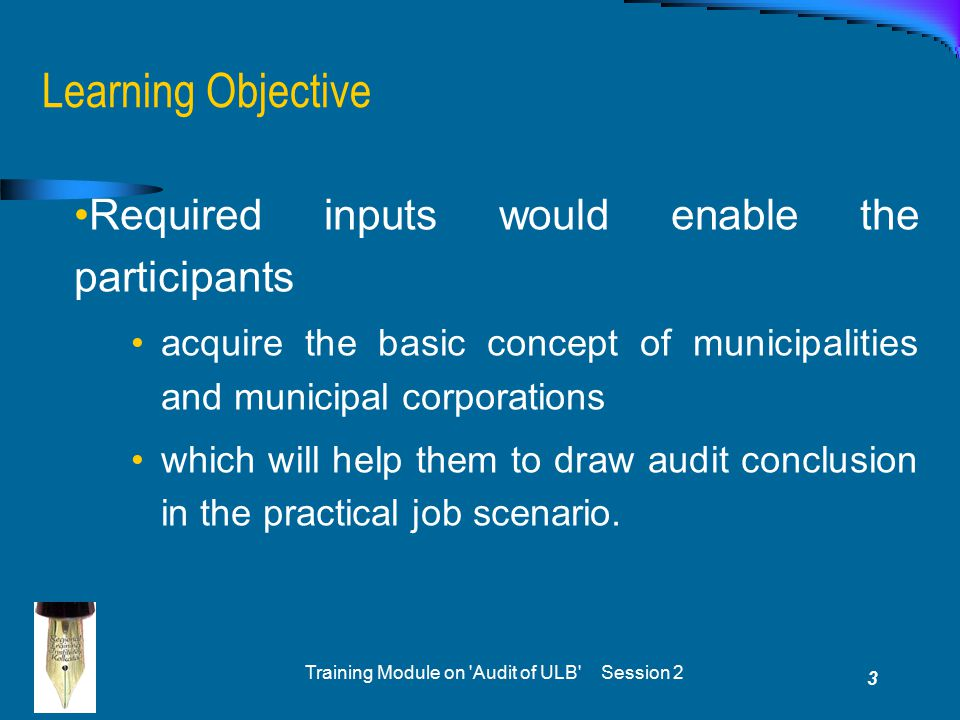 Training Module on 'Audit of ULB' Session 2 3 Learning Objective Required inputs would enable the participants acquire the basic concept of municipali