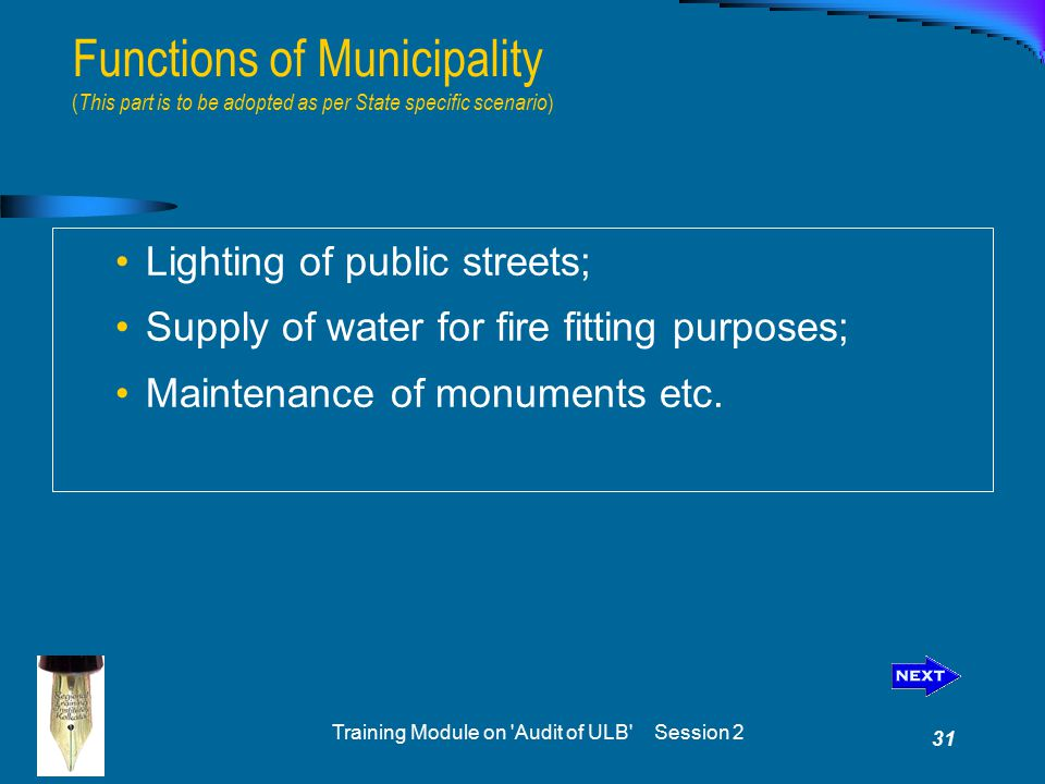 Training Module on Audit of ULB Session 2 31 Functions of Municipality ( This part is to be adopted as per State specific scenario ) Lighting of public streets; Supply of water for fire fitting purposes; Maintenance of monuments etc.