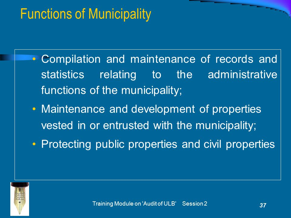 Training Module on 'Audit of ULB' Session 2 37 Compilation and maintenance of records and statistics relating to the administrative functions of the m