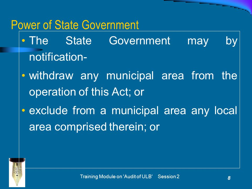 Training Module on Audit of ULB Session 2 8 Power of State Government The State Government may by notification- withdraw any municipal area from the operation of this Act; or exclude from a municipal area any local area comprised therein; or