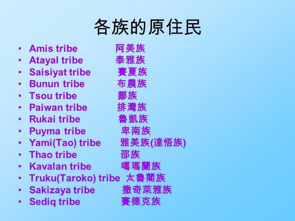 各族的原住民 Amis tribe 阿美族 Atayal tribe 泰雅族 Saisiyat tribe 賽夏族 Bunun tribe 布農族 Tsou tribe 鄒族 Paiwan tribe 排灣族 Rukai tribe 魯凱族 Puyma tribe 卑南族 Yami(Tao) tribe 雅美族 ( 達悟族 ) Thao tribe 邵族 Kavalan tribe 噶瑪蘭族 Truku(Taroko) tribe 太魯閣族 Sakizaya tribe 撒奇萊雅族 Sediq tribe 賽德克族