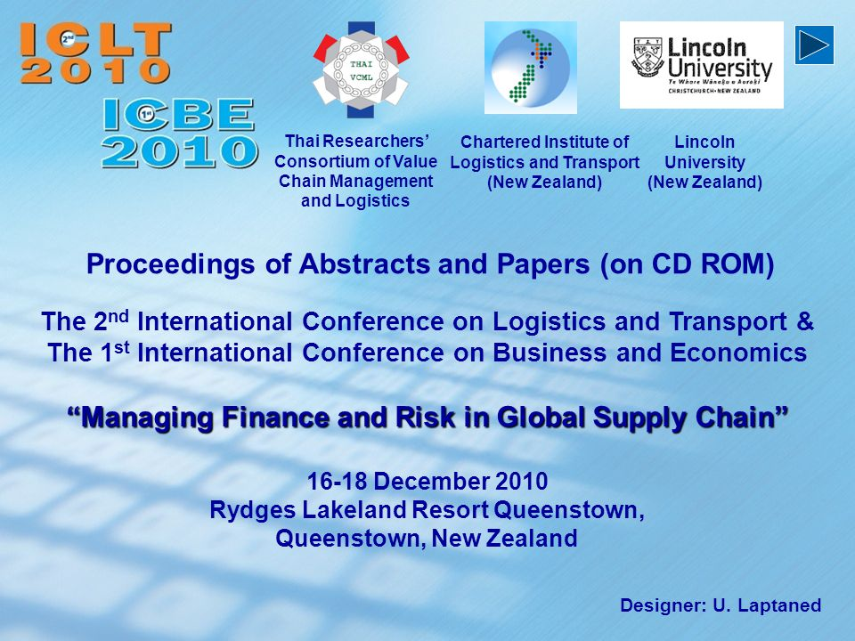 The 2 nd International Conference on Logistics and Transport & The 1 st International Conference on Business and Economics Managing Finance and Risk in Global Supply Chain 16-18 December 2010 Rydges Lakeland Resort Queenstown, Queenstown, New Zealand Proceedings of Abstracts and Papers (on CD ROM) Chartered Institute of Logistics and Transport (New Zealand) Designer: U.