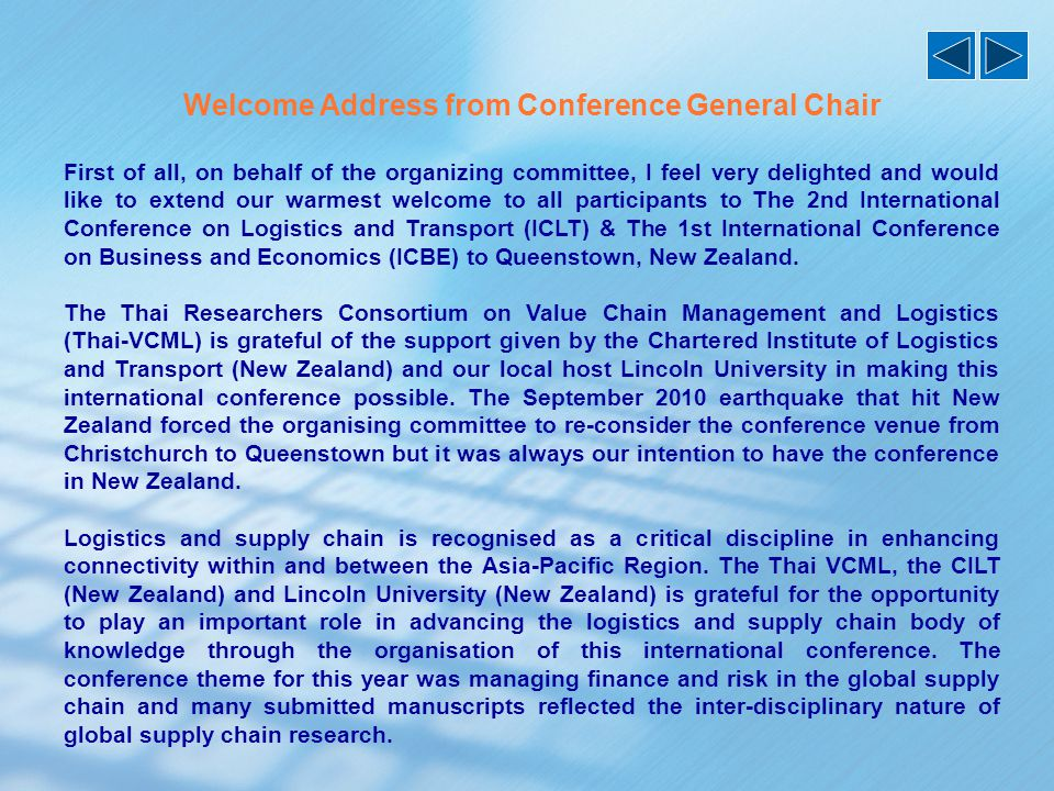 Welcome Address from Conference General Chair First of all, on behalf of the organizing committee, I feel very delighted and would like to extend our warmest welcome to all participants to The 2nd International Conference on Logistics and Transport (ICLT) & The 1st International Conference on Business and Economics (ICBE) to Queenstown, New Zealand.