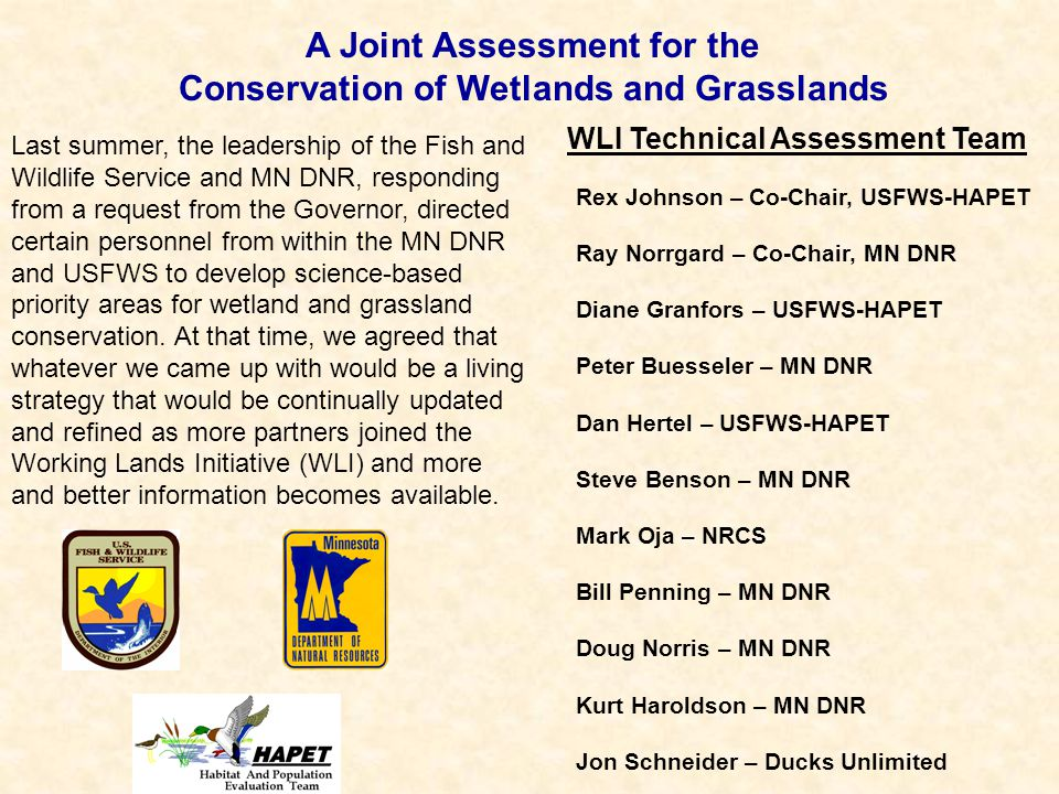 A Joint Assessment for the Conservation of Wetlands and Grasslands WLI Technical Assessment Team Rex Johnson – Co-Chair, USFWS-HAPET Ray Norrgard – Co-Chair, MN DNR Diane Granfors – USFWS-HAPET Peter Buesseler – MN DNR Dan Hertel – USFWS-HAPET Steve Benson – MN DNR Mark Oja – NRCS Bill Penning – MN DNR Doug Norris – MN DNR Kurt Haroldson – MN DNR Jon Schneider – Ducks Unlimited Last summer, the leadership of the Fish and Wildlife Service and MN DNR, responding from a request from the Governor, directed certain personnel from within the MN DNR and USFWS to develop science-based priority areas for wetland and grassland conservation.