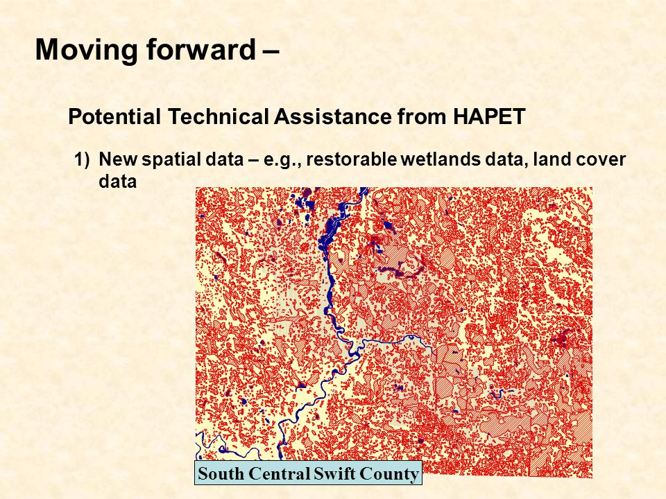Moving forward – Potential Technical Assistance from HAPET 1)New spatial data – e.g., restorable wetlands data, land cover data South Central Swift County