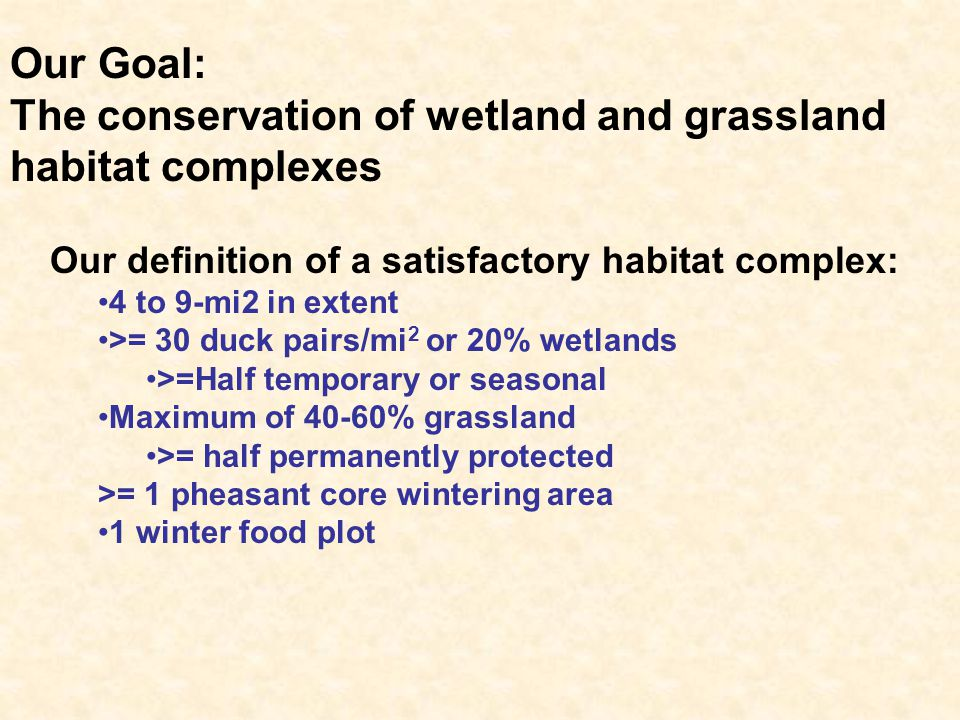 Our Goal: The conservation of wetland and grassland habitat complexes Our definition of a satisfactory habitat complex: 4 to 9-mi2 in extent >= 30 duc