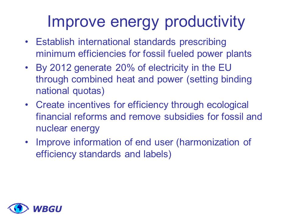 Improve energy productivity Establish international standards prescribing minimum efficiencies for fossil fueled power plants By 2012 generate 20% of electricity in the EU through combined heat and power (setting binding national quotas) Create incentives for efficiency through ecological financial reforms and remove subsidies for fossil and nuclear energy Improve information of end user (harmonization of efficiency standards and labels)