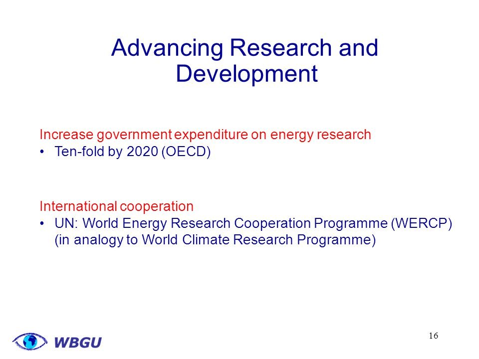 16 Advancing Research and Development Increase government expenditure on energy research Ten-fold by 2020 (OECD) International cooperation UN: World Energy Research Cooperation Programme (WERCP) (in analogy to World Climate Research Programme)