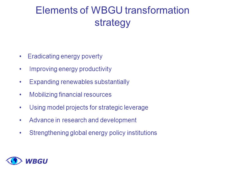 Elements of WBGU transformation strategy Eradicating energy poverty Improving energy productivity Expanding renewables substantially Mobilizing financial resources Using model projects for strategic leverage Advance in research and development Strengthening global energy policy institutions