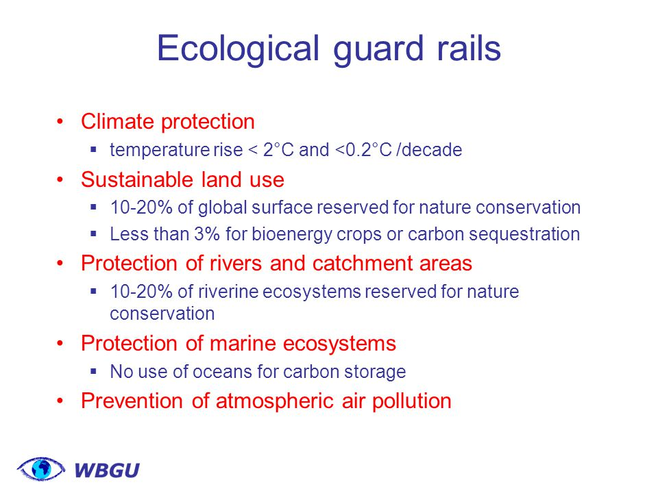 Ecological guard rails Climate protection  temperature rise < 2°C and <0.2°C /decade Sustainable land use  10-20% of global surface reserved for nature conservation  Less than 3% for bioenergy crops or carbon sequestration Protection of rivers and catchment areas  10-20% of riverine ecosystems reserved for nature conservation Protection of marine ecosystems  No use of oceans for carbon storage Prevention of atmospheric air pollution
