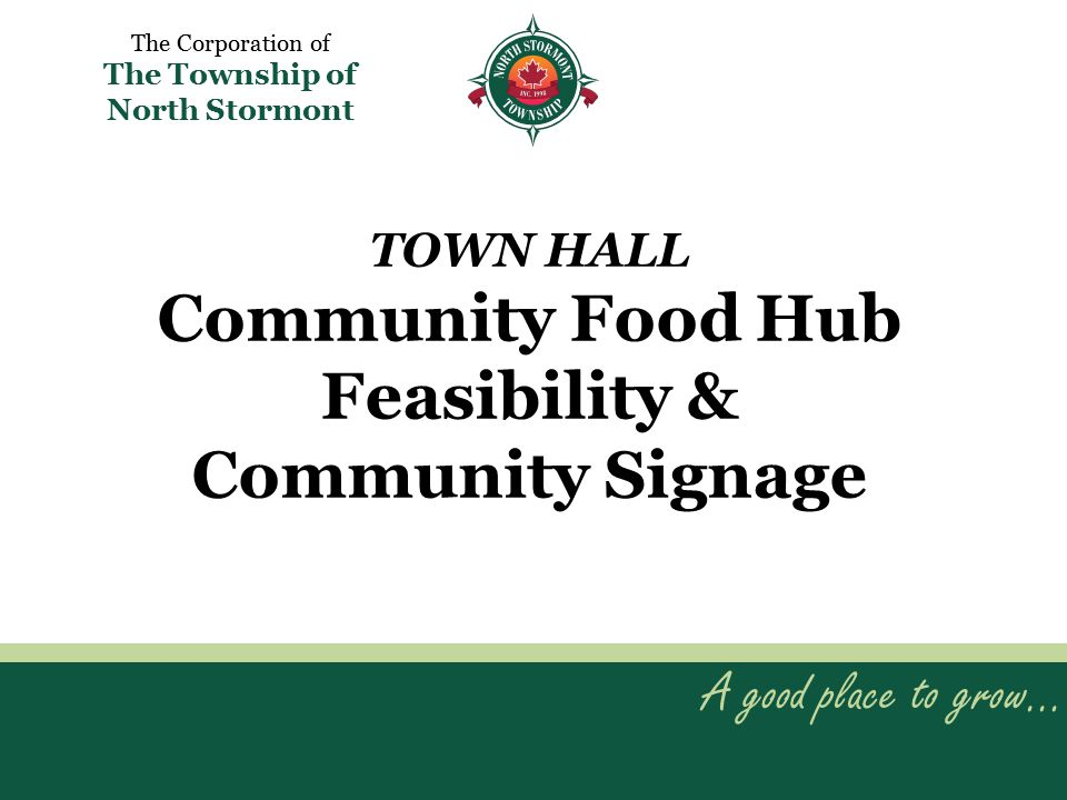 TOWN HALL Community Food Hub Feasibility & Community Signage A good place to grow… The Corporation of The Township of North Stormont