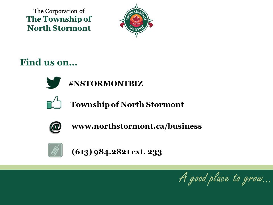 A good place to grow… The Corporation of The Township of North Stormont A good place to grow… The Corporation of The Township of North Stormont Find us on… #NSTORMONTBIZ Township of North Stormont www.northstormont.ca/business (613) 984.2821 ext.