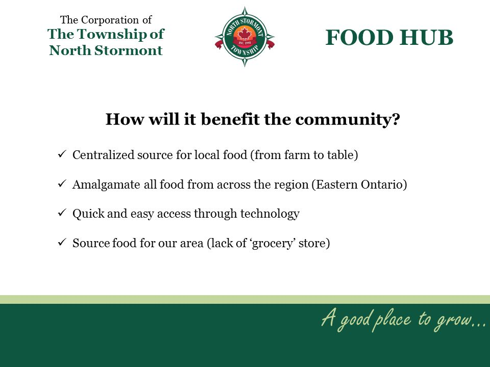 A good place to grow… The Corporation of The Township of North Stormont Centralized source for local food (from farm to table) Amalgamate all food from across the region (Eastern Ontario) Quick and easy access through technology Source food for our area (lack of 'grocery' store) FOOD HUB How will it benefit the community