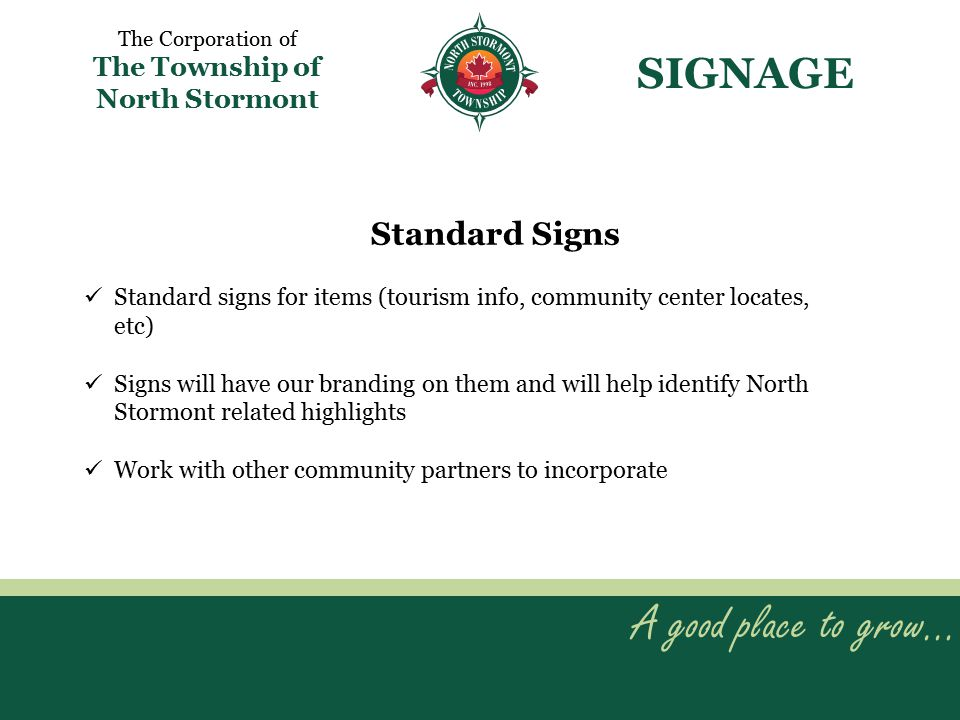 A good place to grow… The Corporation of The Township of North Stormont SIGNAGE Standard signs for items (tourism info, community center locates, etc) Signs will have our branding on them and will help identify North Stormont related highlights Work with other community partners to incorporate Standard Signs