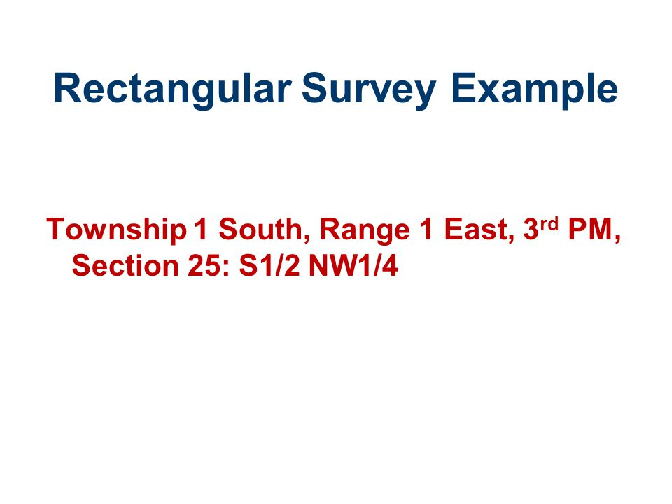 Rectangular Survey Example Township 1 South, Range 1 East, 3 rd PM, Section 25: S1/2 NW1/4